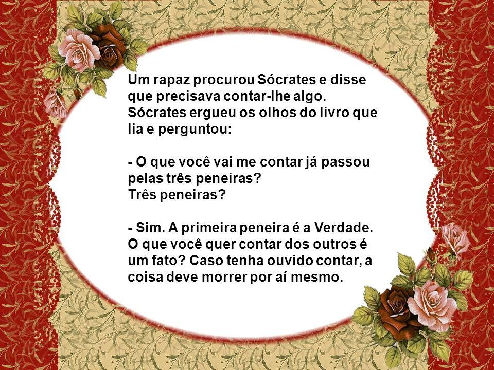 Um rapaz procurou Sócrates e disse que precisava contar-lhe algo. Sócrates ergueu os olhos do livro que lia e perguntou: - O que você vai me contar já