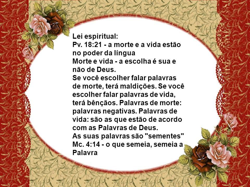 Lei espiritual: Pv. 18:21 - a morte e a vida estão no poder da língua Morte e vida - a escolha é sua e não de Deus. Se você escolher falar palavras de
