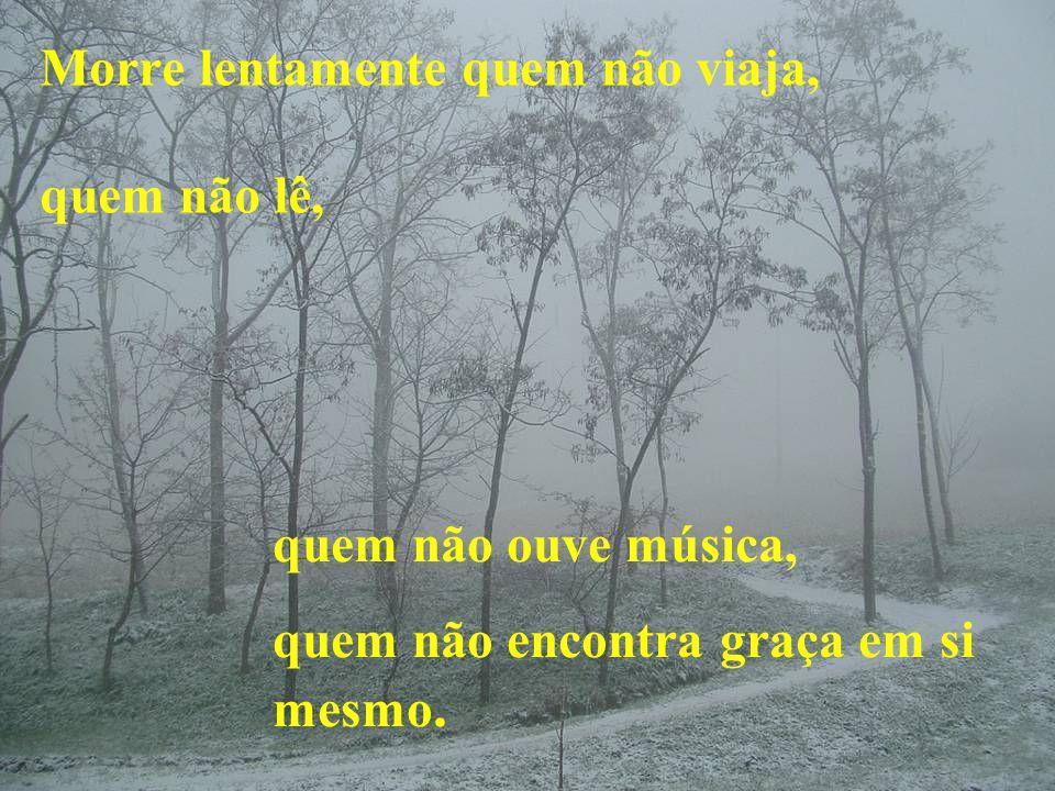 Morre lentamente quem não viaja, quem não lê, quem não ouve música, quem não encontra graça em si mesmo.
