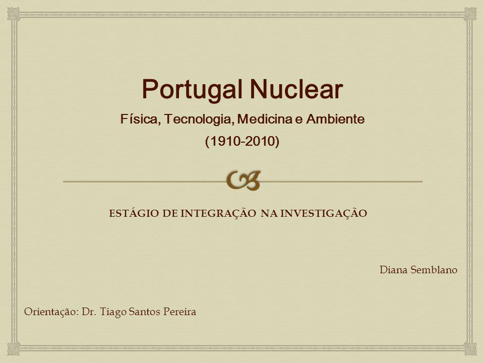 Portugal Nuclear Física, Tecnologia, Medicina e Ambiente (1910-2010) ESTÁGIO DE INTEGRAÇÃO NA INVESTIGAÇÃO Diana Semblano Orientação: Dr. Tiago Santos