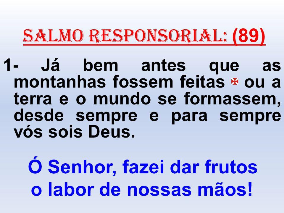 salmo responsorial: (89) 1- Já bem antes que as montanhas fossem feitas ou a terra e o mundo se formassem, desde sempre e para sempre vós sois Deus. Ó