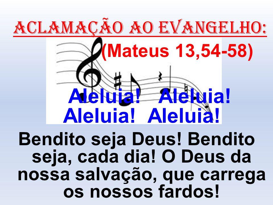 ACLAMAÇÃO AO EVANGELHO: (Mateus 13,54-58) Aleluia! Aleluia! Aleluia! Aleluia! Bendito seja Deus! Bendito seja, cada dia! O Deus da nossa salvação, que