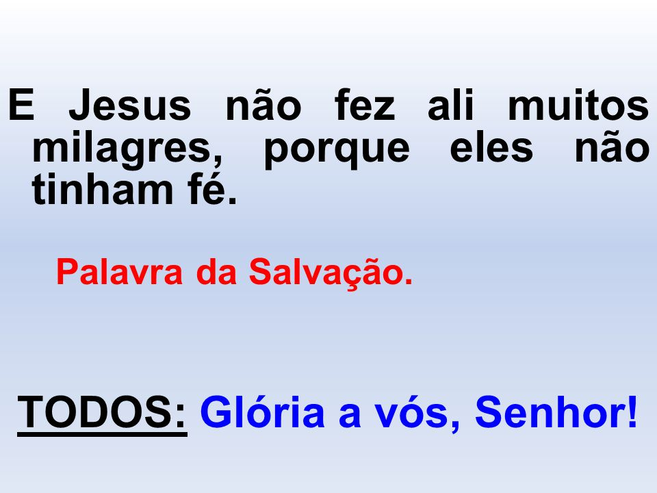 E Jesus não fez ali muitos milagres, porque eles não tinham fé. Palavra da Salvação. TODOS: Glória a vós, Senhor!