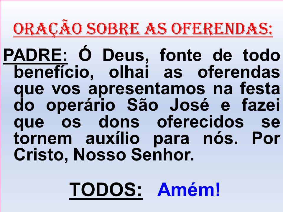 ORAÇÃO SOBRE AS OFERENDAS: PADRE: Ó Deus, fonte de todo benefício, olhai as oferendas que vos apresentamos na festa do operário São José e fazei que o