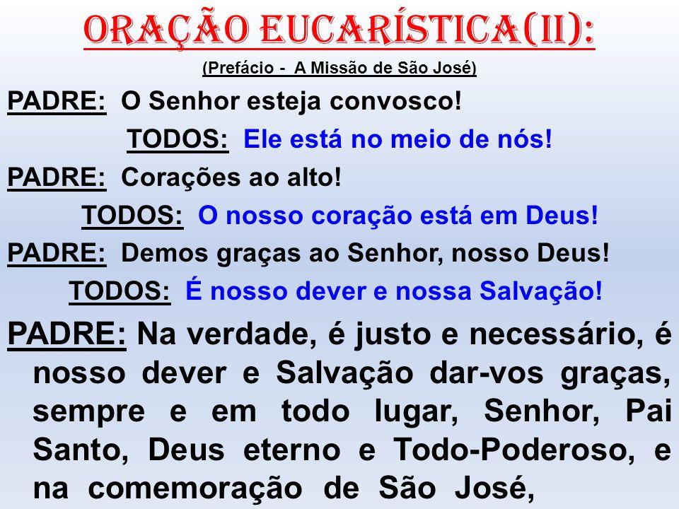 ORAÇÃO EUCARÍSTICA(II): (Prefácio - A Missão de São José) PADRE: O Senhor esteja convosco! TODOS: Ele está no meio de nós! PADRE: Corações ao alto! TO