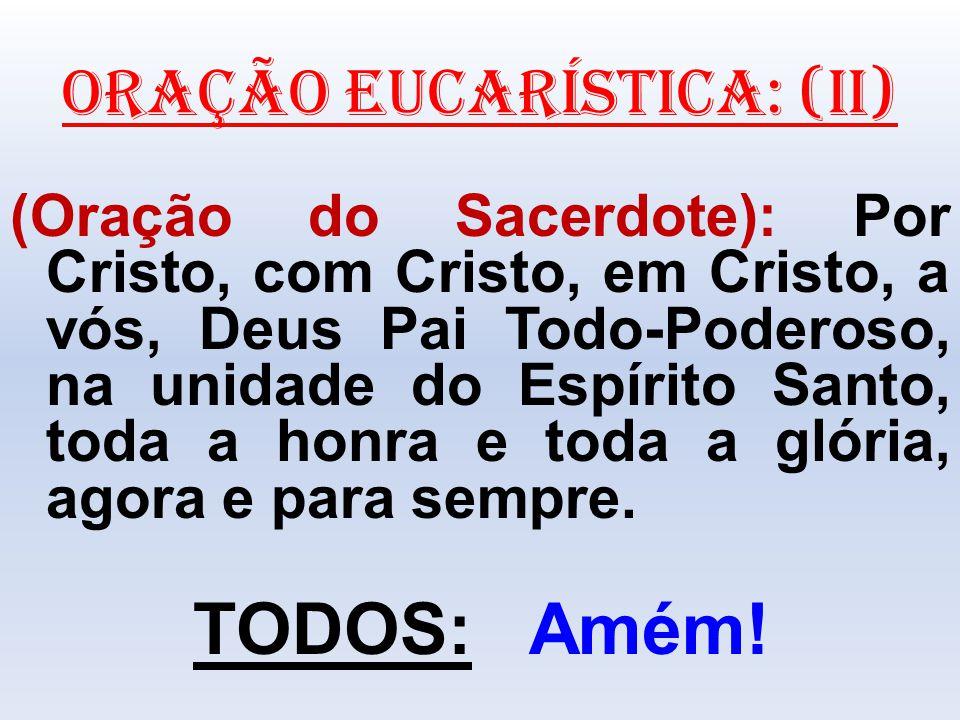ORAÇÃO EUCARÍSTICA: (II) (Oração do Sacerdote): Por Cristo, com Cristo, em Cristo, a vós, Deus Pai Todo-Poderoso, na unidade do Espírito Santo, toda a