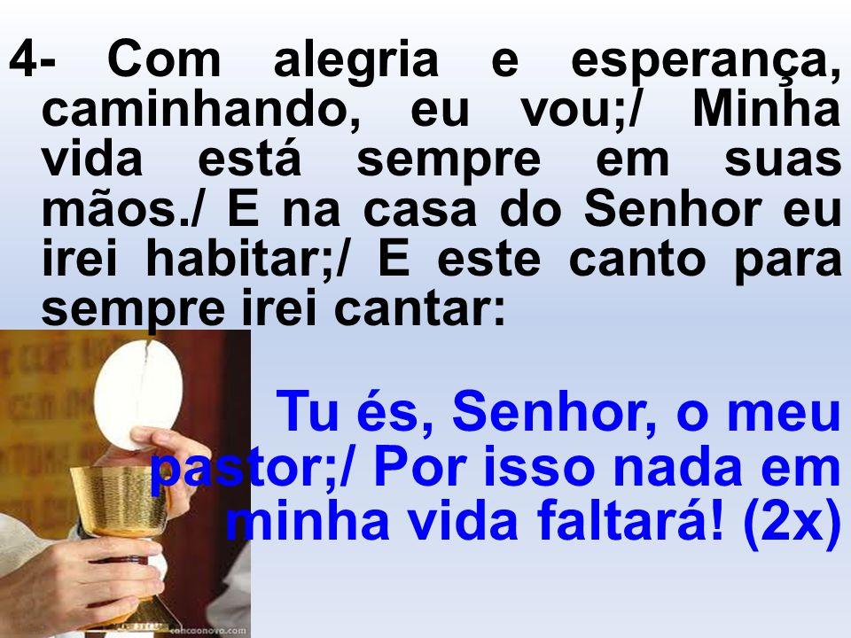 4- Com alegria e esperança, caminhando, eu vou;/ Minha vida está sempre em suas mãos./ E na casa do Senhor eu irei habitar;/ E este canto para sempre
