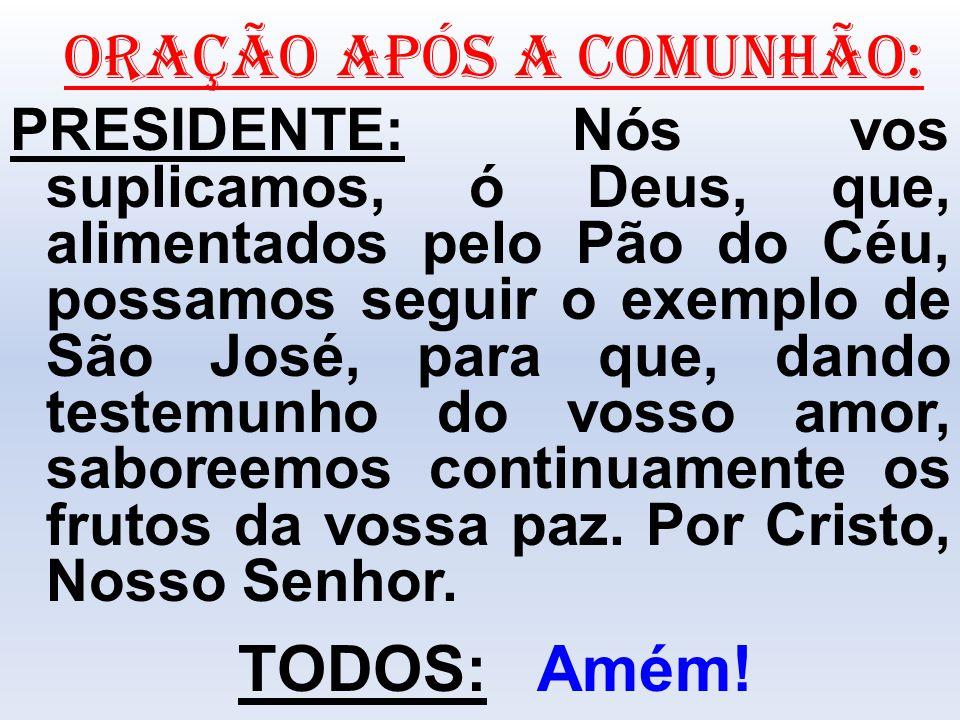 ORAÇÃO APÓS A COMUNHÃO: PRESIDENTE: Nós vos suplicamos, ó Deus, que, alimentados pelo Pão do Céu, possamos seguir o exemplo de São José, para que, dan