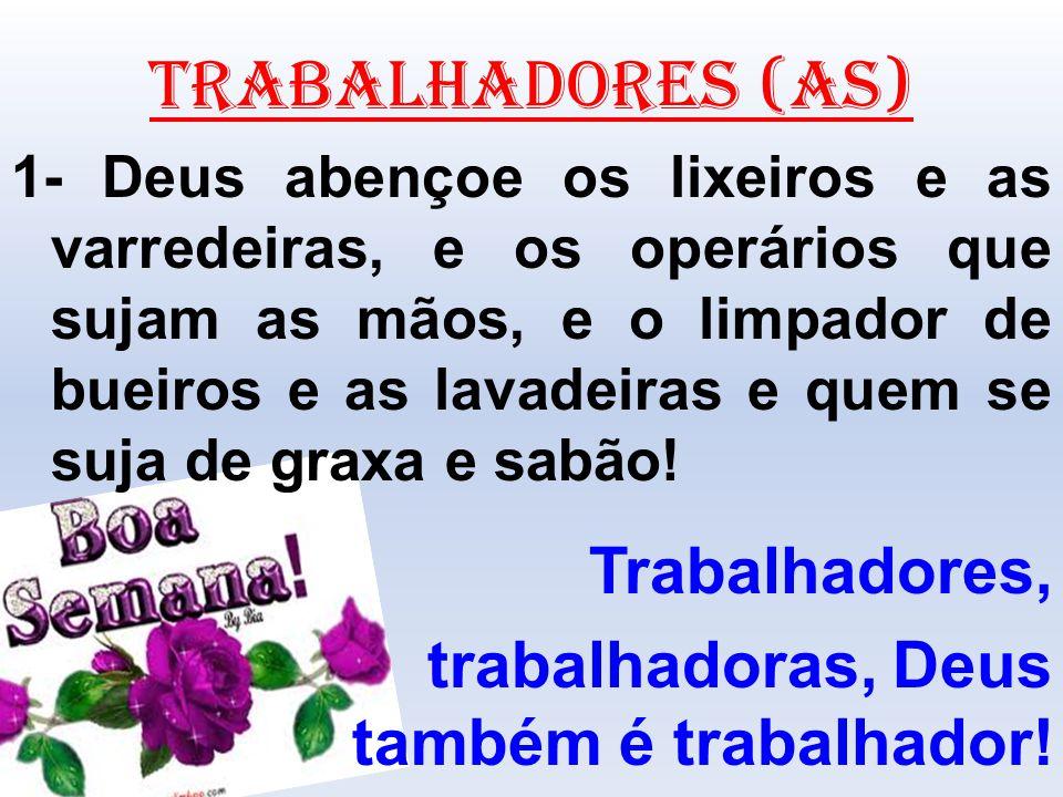 TRABALHADORES (AS) 1- Deus abençoe os lixeiros e as varredeiras, e os operários que sujam as mãos, e o limpador de bueiros e as lavadeiras e quem se s