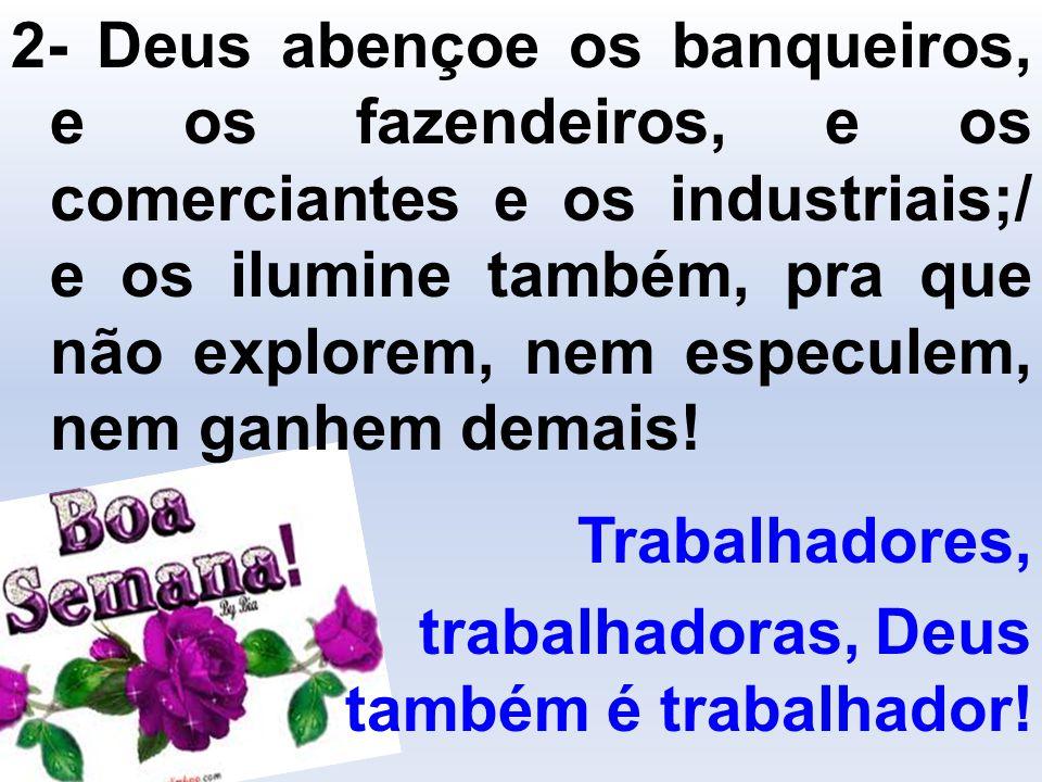 2- Deus abençoe os banqueiros, e os fazendeiros, e os comerciantes e os industriais;/ e os ilumine também, pra que não explorem, nem especulem, nem ga