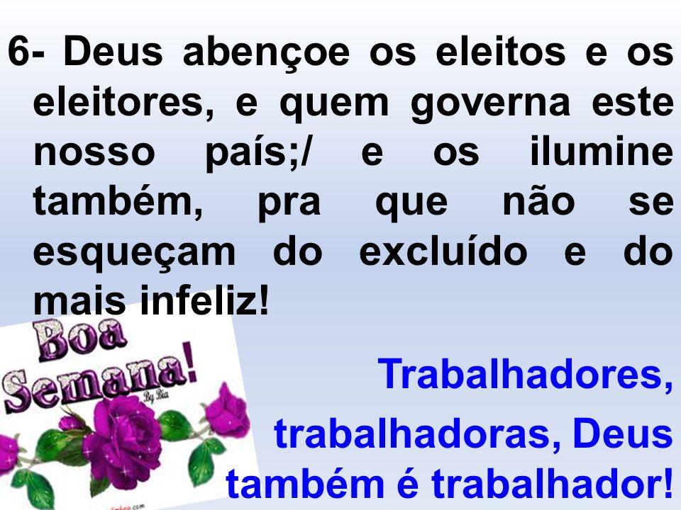 6- Deus abençoe os eleitos e os eleitores, e quem governa este nosso país;/ e os ilumine também, pra que não se esqueçam do excluído e do mais infeliz