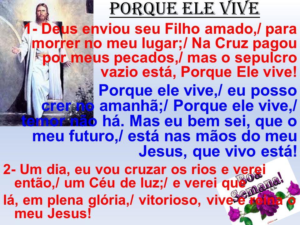 PORQUE ELE VIVE 1- Deus enviou seu Filho amado,/ para morrer no meu lugar;/ Na Cruz pagou por meus pecados,/ mas o sepulcro vazio está, Porque Ele viv