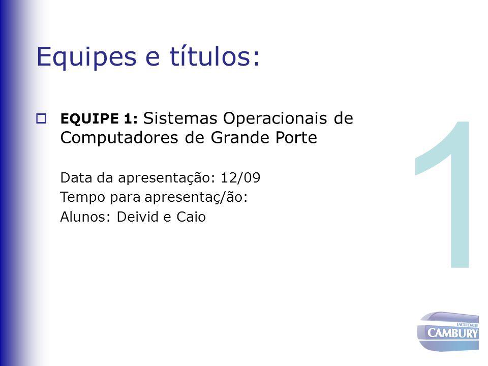 Equipes e títulos:  EQUIPE 1: Sistemas Operacionais de Computadores de Grande Porte Data da apresentação: 12/09 Tempo para apresentaç/ão: Alunos: Dei