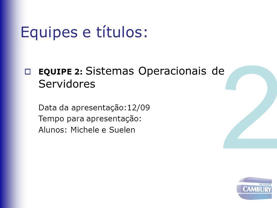Equipes e títulos:  EQUIPE 2: Sistemas Operacionais de Servidores Data da apresentação:12/09 Tempo para apresentação: Alunos: Michele e Suelen 2