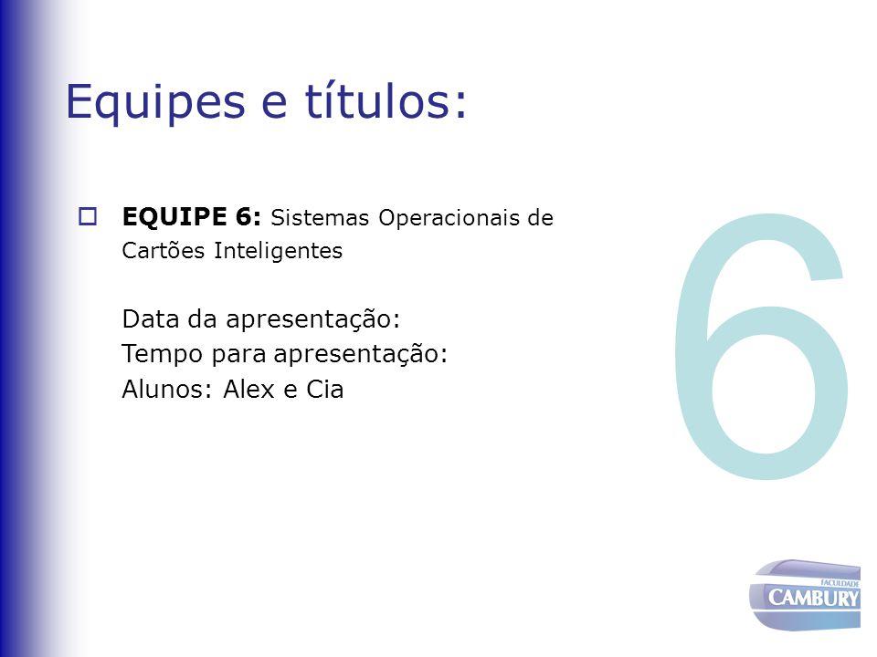 Equipes e títulos:  EQUIPE 6: Sistemas Operacionais de Cartões Inteligentes Data da apresentação: Tempo para apresentação: Alunos: Alex e Cia 6