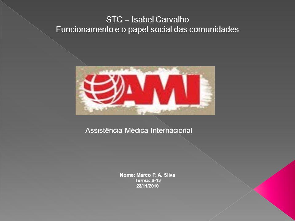 Assistência Médica Internacional STC – Isabel Carvalho Funcionamento e o papel social das comunidades Nome: Marco P. A. Silva Turma: S-13 23/11/2010