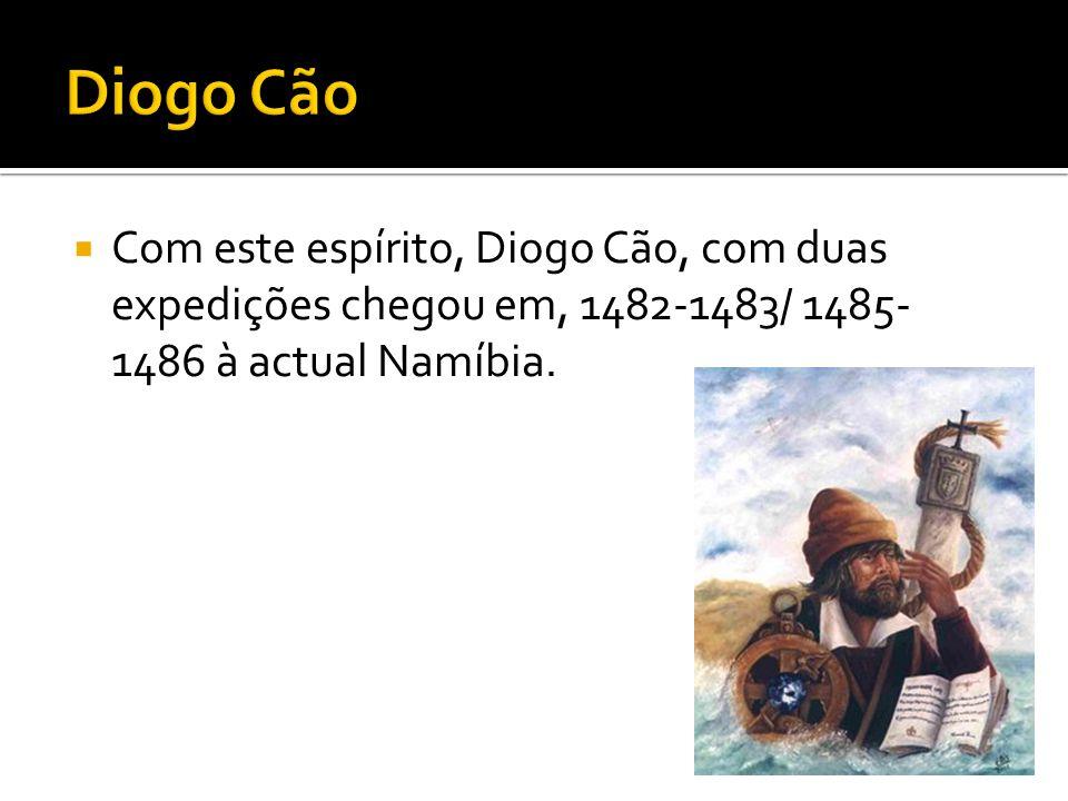  Com este espírito, Diogo Cão, com duas expedições chegou em, 1482-1483/ 1485- 1486 à actual Namíbia.