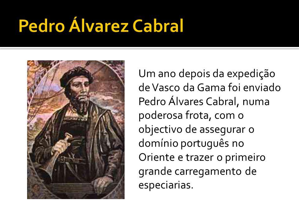 Um ano depois da expedição de Vasco da Gama foi enviado Pedro Álvares Cabral, numa poderosa frota, com o objectivo de assegurar o domínio português no Oriente e trazer o primeiro grande carregamento de especiarias.