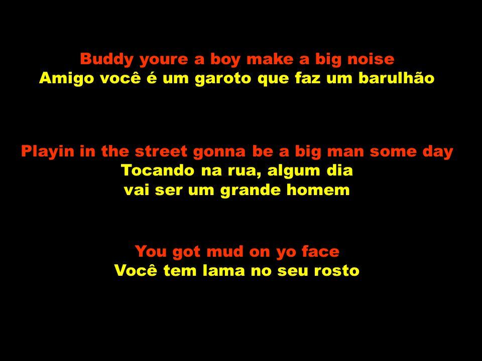 Buddy youre a boy make a big noise Amigo você é um garoto que faz um barulhão Playin in the street gonna be a big man some day Tocando na rua, algum dia vai ser um grande homem You got mud on yo face Você tem lama no seu rosto