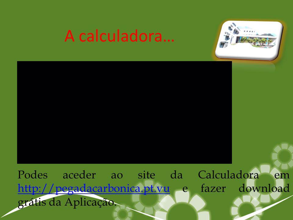 A calculadora… Podes aceder ao site da Calculadora em http://pegadacarbonica.pt.vu e fazer download grátis da Aplicação. http://pegadacarbonica.pt.vu