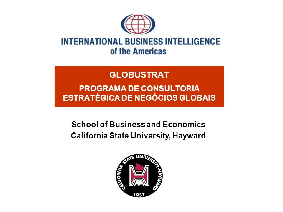 GLOBUSTRAT PROGRAMA DE CONSULTORIA ESTRATÉGICA DE NEGÓCIOS GLOBAIS School of Business and Economics California State University, Hayward