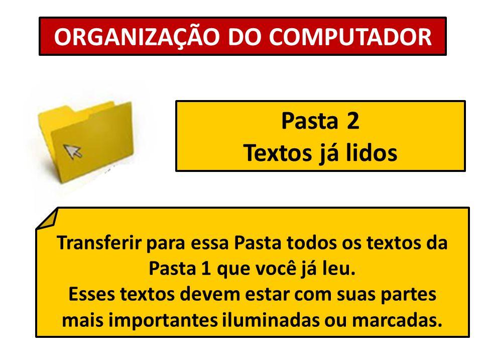 Pasta 2 Textos já lidos ORGANIZAÇÃO DO COMPUTADOR Transferir para essa Pasta todos os textos da Pasta 1 que você já leu. Esses textos devem estar com
