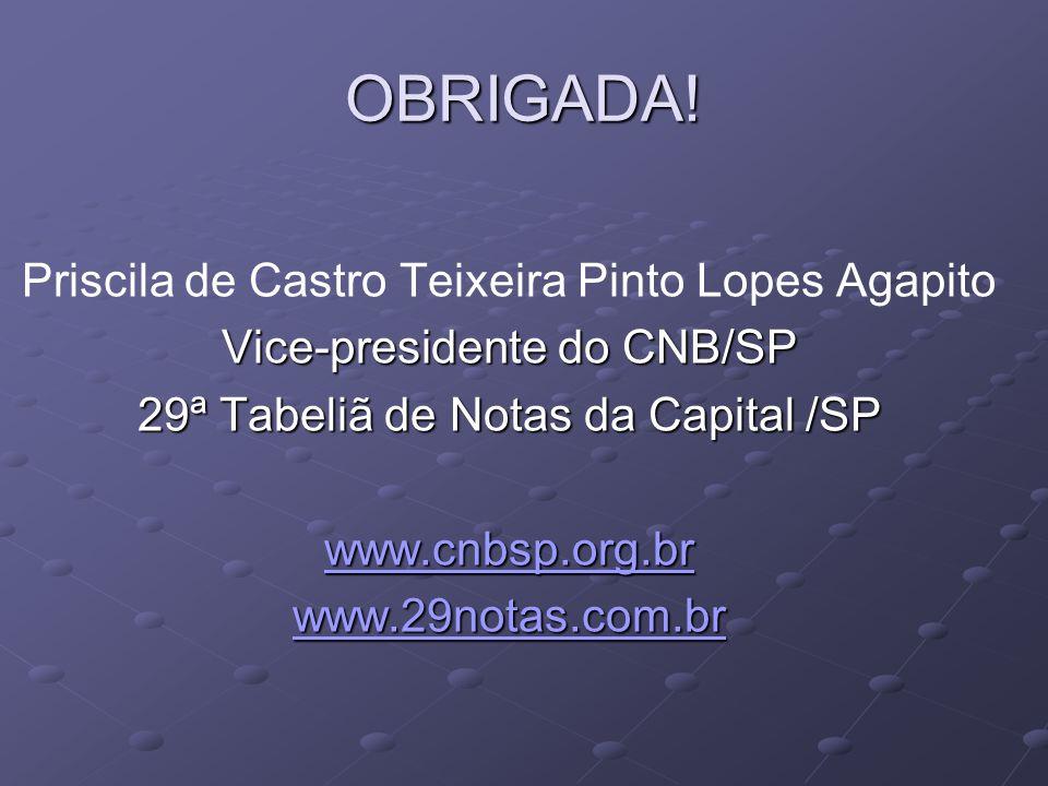 OBRIGADA! Priscila de Castro Teixeira Pinto Lopes Agapito Vice-presidente do CNB/SP 29ª Tabeliã de Notas da Capital /SP www.cnbsp.org.br www.29notas.c
