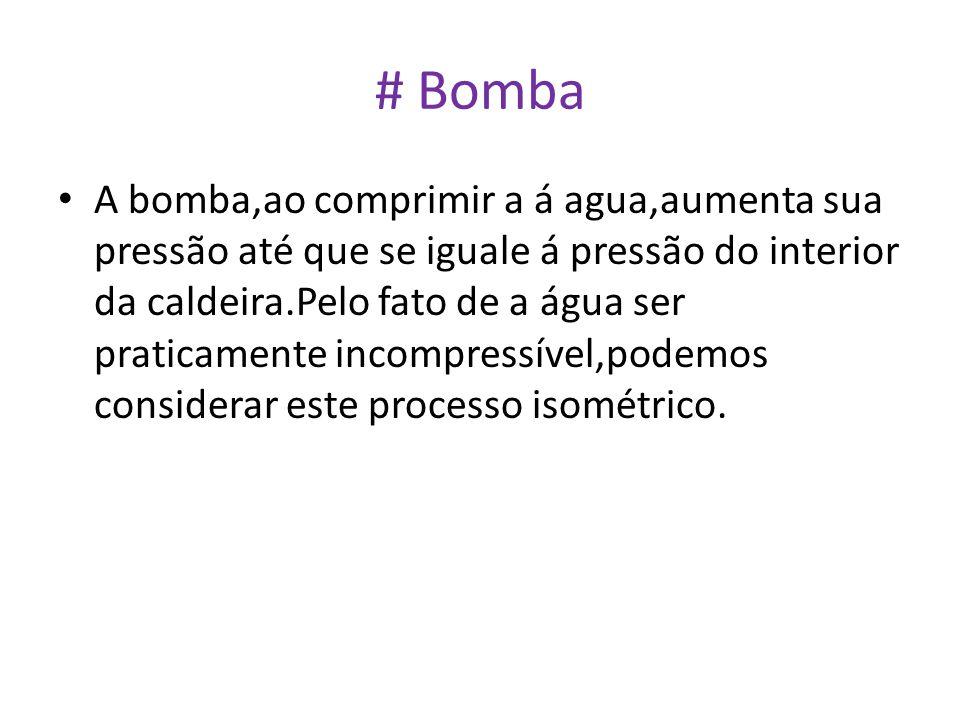 # Bomba • A bomba,ao comprimir a á agua,aumenta sua pressão até que se iguale á pressão do interior da caldeira.Pelo fato de a água ser praticamente i