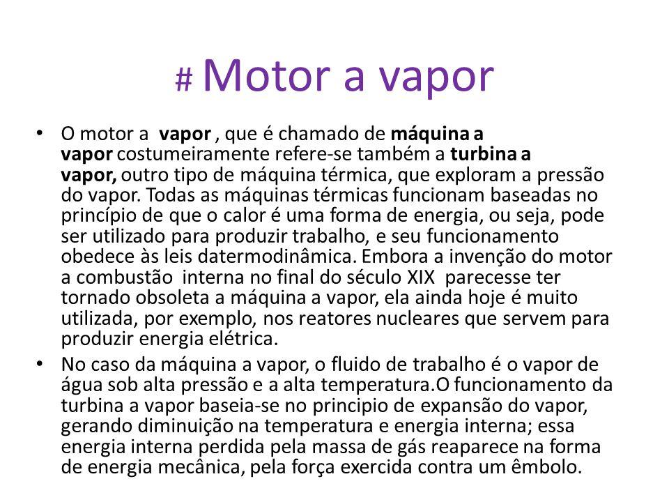 # Motor a vapor • O motor a vapor, que é chamado de máquina a vapor costumeiramente refere-se também a turbina a vapor, outro tipo de máquina térmica,