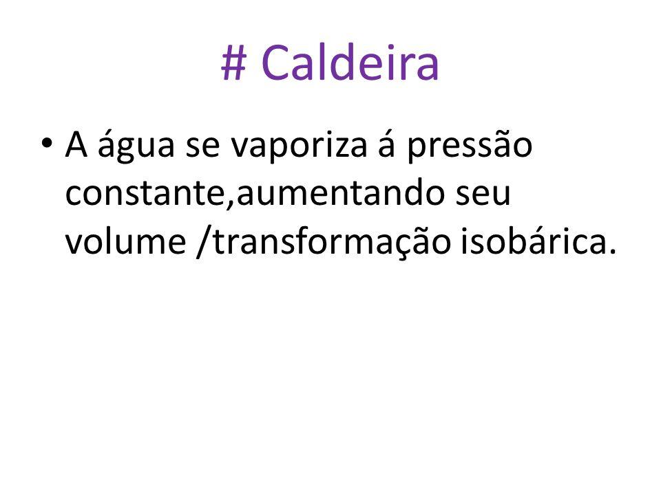 # Caldeira • A água se vaporiza á pressão constante,aumentando seu volume /transformação isobárica.