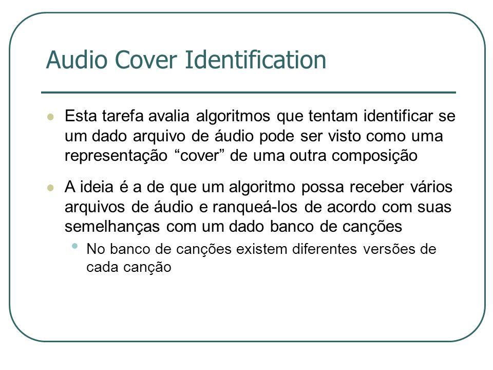 Audio Cover Identification  Esta tarefa avalia algoritmos que tentam identificar se um dado arquivo de áudio pode ser visto como uma representação cover de uma outra composição  A ideia é a de que um algoritmo possa receber vários arquivos de áudio e ranqueá-los de acordo com suas semelhanças com um dado banco de canções • No banco de canções existem diferentes versões de cada canção