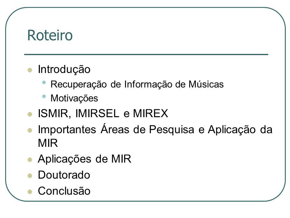 Roteiro  Introdução • Recuperação de Informação de Músicas • Motivações  ISMIR, IMIRSEL e MIREX  Importantes Áreas de Pesquisa e Aplicação da MIR  Aplicações de MIR  Doutorado  Conclusão