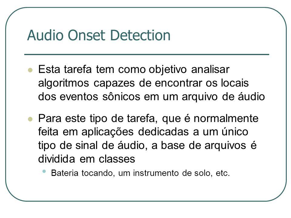 Audio Onset Detection  Esta tarefa tem como objetivo analisar algoritmos capazes de encontrar os locais dos eventos sônicos em um arquivo de áudio  Para este tipo de tarefa, que é normalmente feita em aplicações dedicadas a um único tipo de sinal de áudio, a base de arquivos é dividida em classes • Bateria tocando, um instrumento de solo, etc.