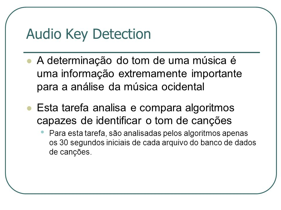 Audio Key Detection  A determinação do tom de uma música é uma informação extremamente importante para a análise da música ocidental  Esta tarefa analisa e compara algoritmos capazes de identificar o tom de canções • Para esta tarefa, são analisadas pelos algoritmos apenas os 30 segundos iniciais de cada arquivo do banco de dados de canções.