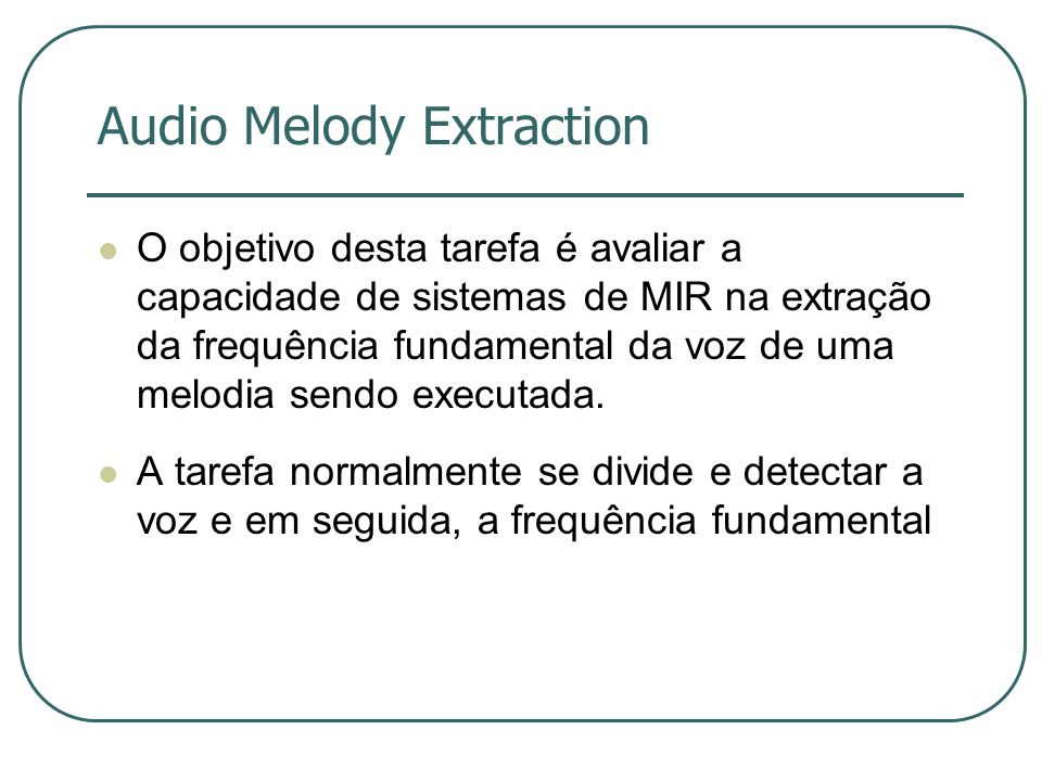 Audio Melody Extraction  O objetivo desta tarefa é avaliar a capacidade de sistemas de MIR na extração da frequência fundamental da voz de uma melodia sendo executada.