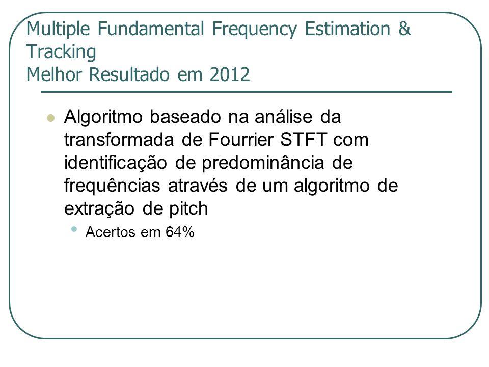 Multiple Fundamental Frequency Estimation & Tracking Melhor Resultado em 2012  Algoritmo baseado na análise da transformada de Fourrier STFT com identificação de predominância de frequências através de um algoritmo de extração de pitch • Acertos em 64%