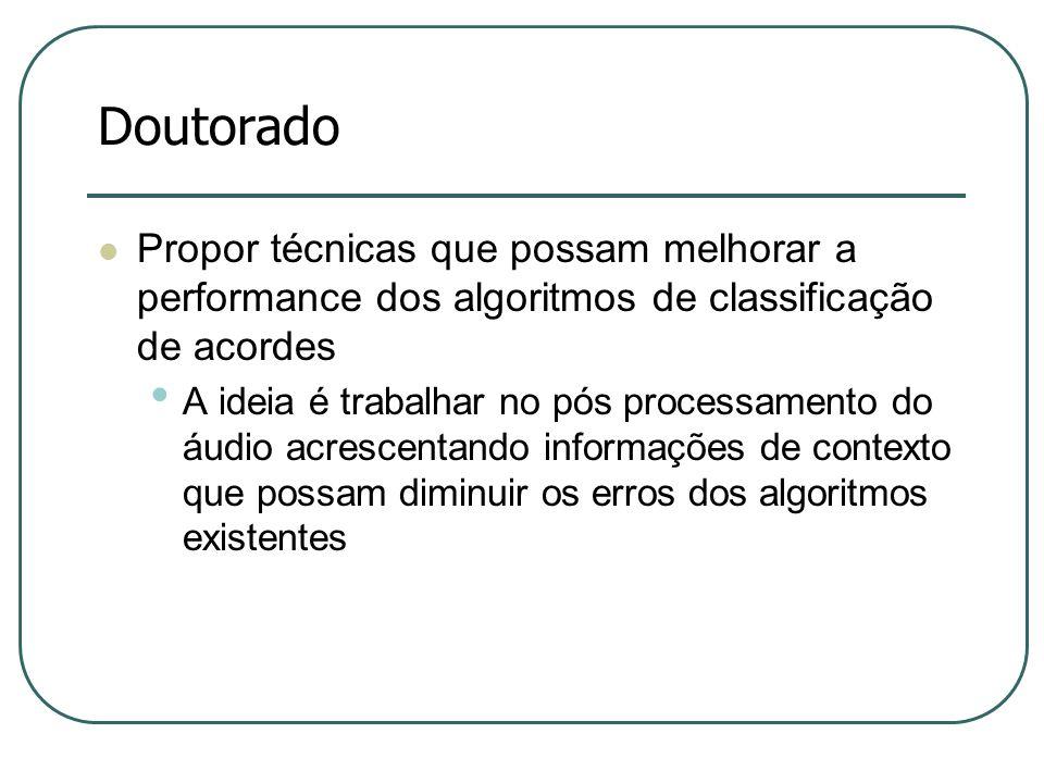 Doutorado  Propor técnicas que possam melhorar a performance dos algoritmos de classificação de acordes • A ideia é trabalhar no pós processamento do