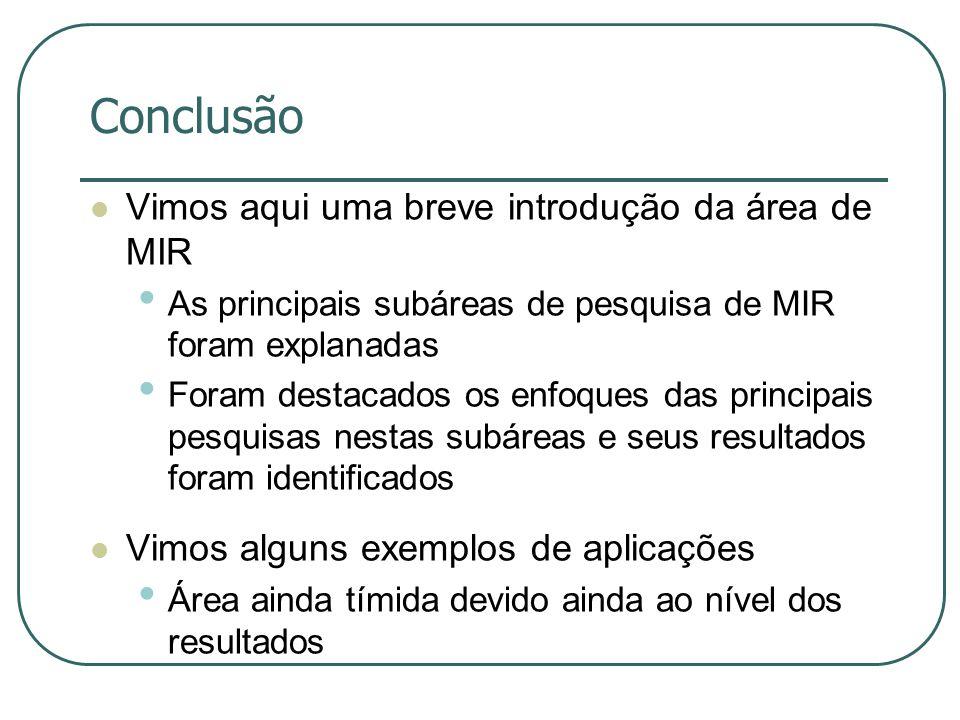 Conclusão  Vimos aqui uma breve introdução da área de MIR • As principais subáreas de pesquisa de MIR foram explanadas • Foram destacados os enfoques