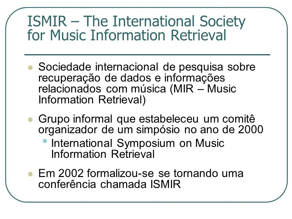 ISMIR – The International Society for Music Information Retrieval  Sociedade internacional de pesquisa sobre recuperação de dados e informações relacionados com música (MIR – Music Information Retrieval)  Grupo informal que estabeleceu um comitê organizador de um simpósio no ano de 2000 • International Symposium on Music Information Retrieval  Em 2002 formalizou-se se tornando uma conferência chamada ISMIR