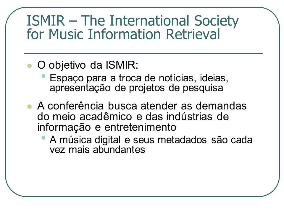 ISMIR – The International Society for Music Information Retrieval  O objetivo da ISMIR: • Espaço para a troca de notícias, ideias, apresentação de projetos de pesquisa  A conferência busca atender as demandas do meio acadêmico e das indústrias de informação e entretenimento • A música digital e seus metadados são cada vez mais abundantes