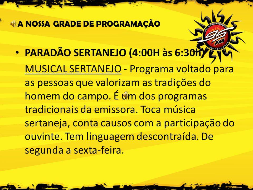 A NOSSA GRADE DE PROGRAMAÇÃO • PARADÃO SERTANEJO (4:00H às 6:30h) MUSICAL SERTANEJO - Programa voltado para as pessoas que valorizam as tradições do homem do campo.
