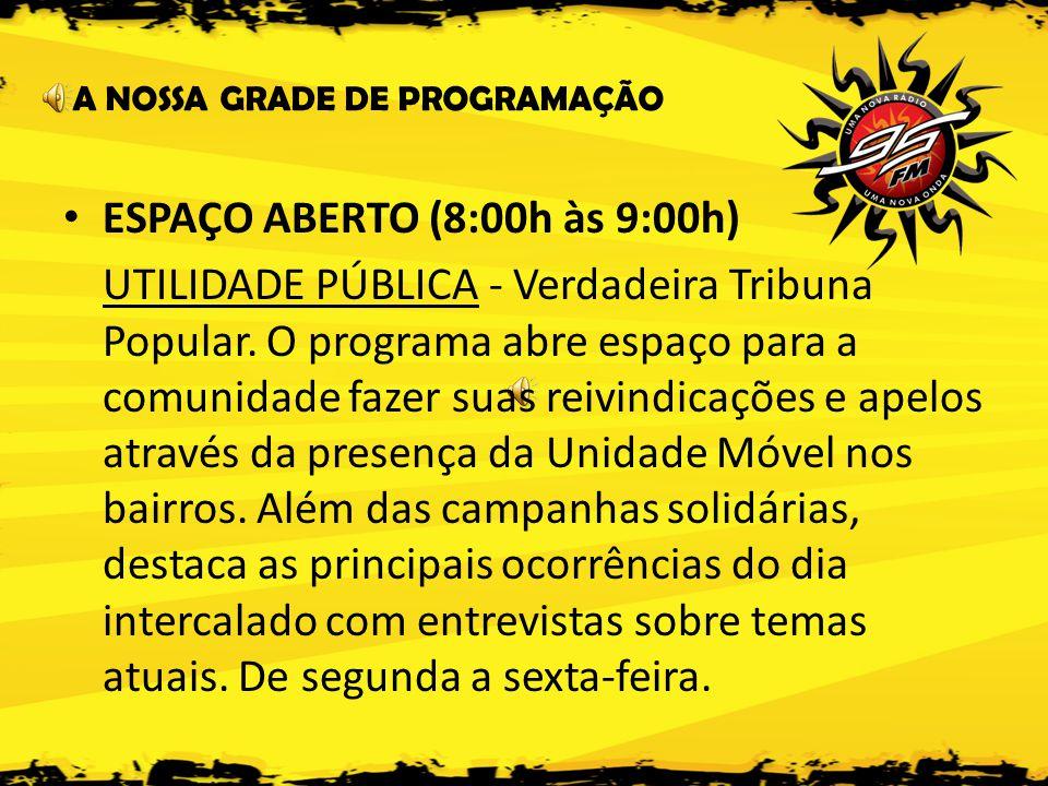 A NOSSA GRADE DE PROGRAMAÇÃO • ESPAÇO ABERTO (8:00h às 9:00h) UTILIDADE PÚBLICA - Verdadeira Tribuna Popular.