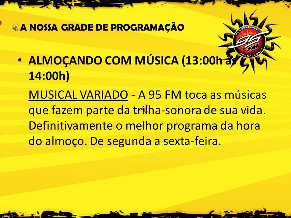 A NOSSA GRADE DE PROGRAMAÇÃO • ALMOÇANDO COM MÚSICA (13:00h às 14:00h) MUSICAL VARIADO - A 95 FM toca as músicas que fazem parte da trilha-sonora de sua vida.