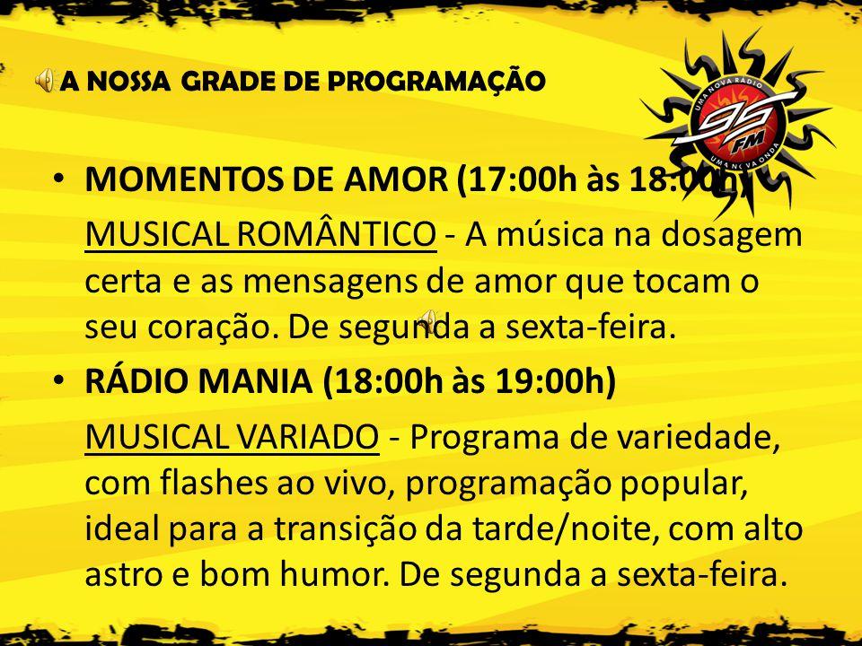 A NOSSA GRADE DE PROGRAMAÇÃO • MOMENTOS DE AMOR (17:00h às 18:00h) MUSICAL ROMÂNTICO - A música na dosagem certa e as mensagens de amor que tocam o seu coração.
