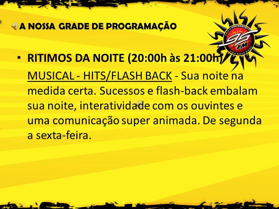 A NOSSA GRADE DE PROGRAMAÇÃO • RITIMOS DA NOITE (20:00h às 21:00h) MUSICAL - HITS/FLASH BACK - Sua noite na medida certa.