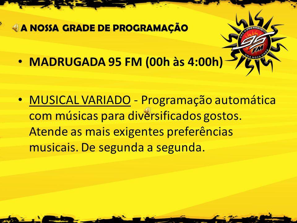 A NOSSA GRADE DE PROGRAMAÇÃO • MADRUGADA 95 FM (00h às 4:00h) • MUSICAL VARIADO - Programação automática com músicas para diversificados gostos.