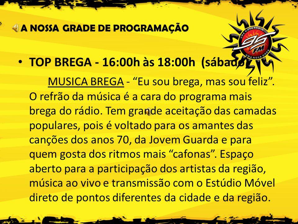 A NOSSA GRADE DE PROGRAMAÇÃO • TOP BREGA - 16:00h às 18:00h (sábado) MUSICA BREGA - Eu sou brega, mas sou feliz .