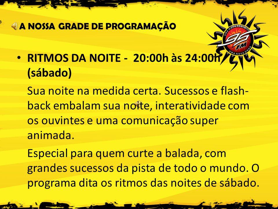 A NOSSA GRADE DE PROGRAMAÇÃO • RITMOS DA NOITE - 20:00h às 24:00h (sábado) Sua noite na medida certa.