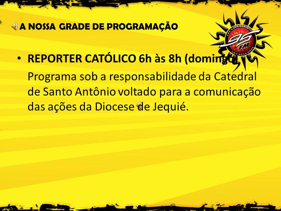 A NOSSA GRADE DE PROGRAMAÇÃO • REPORTER CATÓLICO 6h às 8h (domingo) Programa sob a responsabilidade da Catedral de Santo Antônio voltado para a comunicação das ações da Diocese de Jequié.