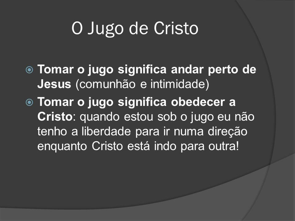 O Jugo de Cristo  Tomar o jugo significa andar perto de Jesus (comunhão e intimidade)  Tomar o jugo significa obedecer a Cristo: quando estou sob o